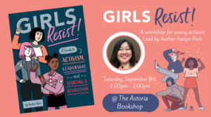 GIRLS RESIST! A workshop on activism, leadership, and starting a revolution @ The Astoria Bookshop